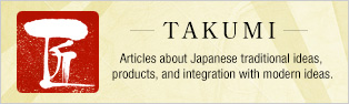 TAKUMI Articles about Japanese traditional ideas,  products, and integration with modern ideas.